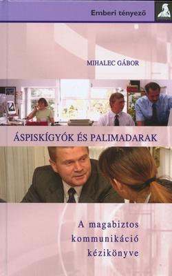 Mihalecz Gábor Áspiskígyók és palimadarak A magabiztos kommunikáció kézikönyve